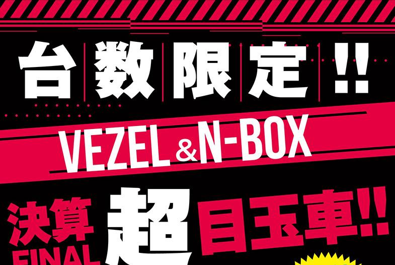 台数限定!! VEZEL&N-BOX 決算FINAL超目玉車!!